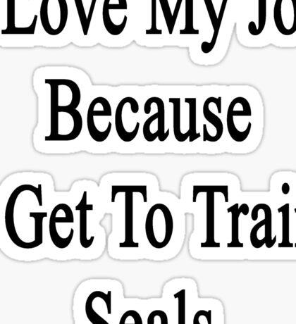 I Love My Job Because I Get To Train Seals  Sticker