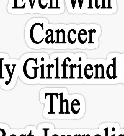 Even With Cancer My Girlfriend Is The Best Journalist  Sticker