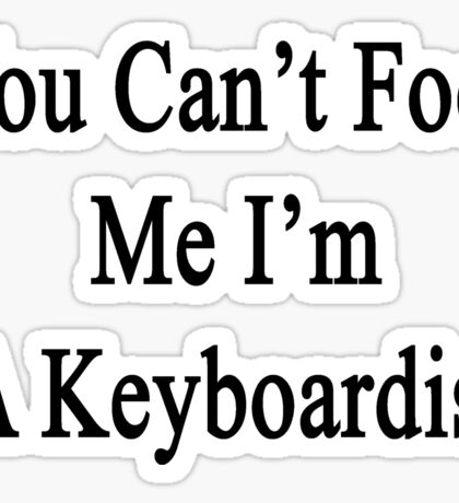 You Can't Fool Me I'm A Keyboardist  Sticker