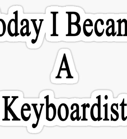 Today I Became A Keyboardist  Sticker