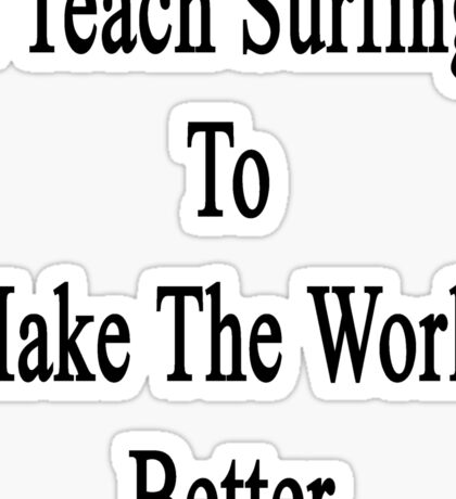 I Teach Surfing To Make The World Better  Sticker