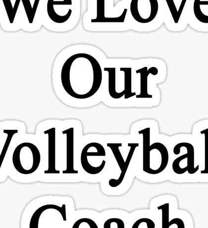 We Love Our Volleyball Coach  Sticker