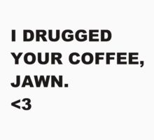I drugged your coffee, Jawn. by Sammy Holmes