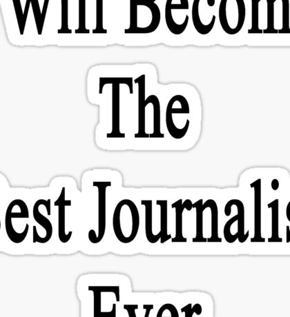 I Will Become The Best Journalist Ever  Sticker