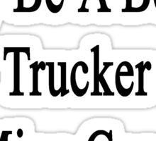 Your Sister May Be A Better Trucker But Mine Can Kick Her Butt  Sticker