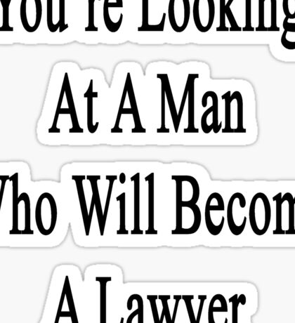 You're Looking At A Man Who Will Become A Lawyer  Sticker