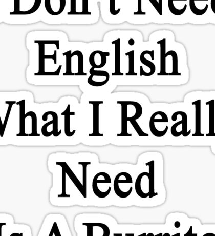 I Don't Need English What I Really Need Is A Burrito  Sticker