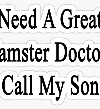 Need A Great Hamster Doctor? Call My Son  Sticker