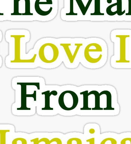 The Man I Love Is From Jamaica  Sticker