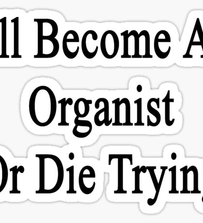 I'll Become An Organist Or Die Trying  Sticker