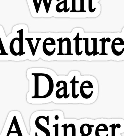 Want Adventure? Date A Singer  Sticker