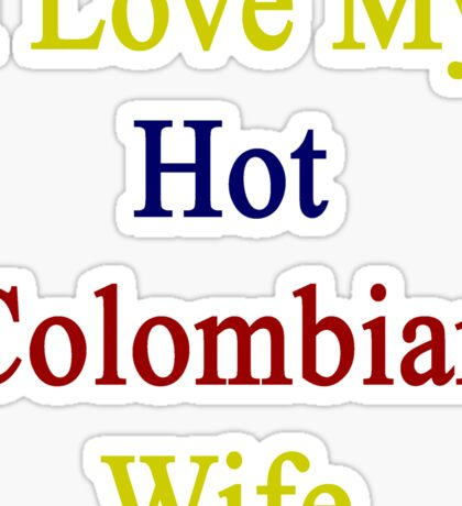 I Love My Hot Colombian Wife  Sticker