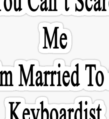 You Can't Scare Me I'm Married To A Keyboardist  Sticker