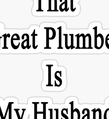 That Great Plumber Is My Husband  Sticker
