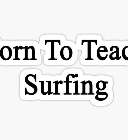 Born To Teach Surfing  Sticker