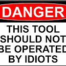 DANGER: THIS TOOL SHOULD NOT BE OPERATED BY IDIOTS by Bundjum