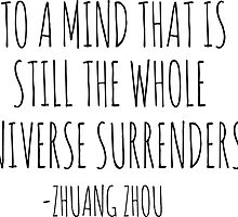 """TO A MIND THAT IS STILL THE WHOLE UNIVERSE SURRENDERS"" - ZHAUNG ZHOU by Bundjum"