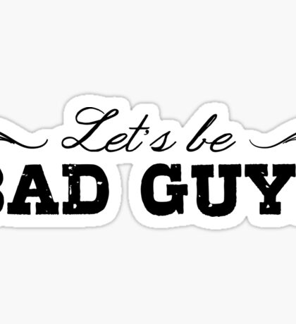 Let's Be Bad Guys Sticker