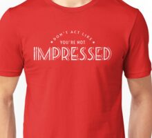 Don't Act Like You're Not Impressed Unisex T-Shirt