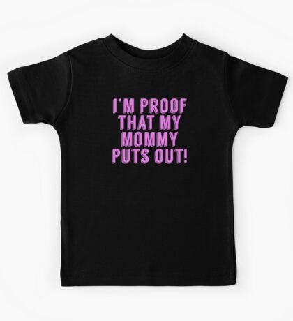 I'm Proof That My Mommy Puts Out Kids Tee