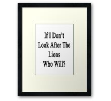If I Don't Look After The Lions Who Will? Framed Print