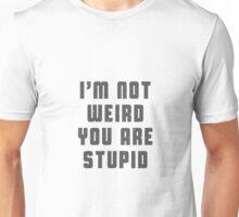 I am not weird. You are stupid Unisex T-Shirt