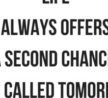 life  always offers  a second chance,  it's called tomorrow Sticker