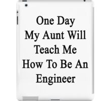 One Day My Aunt Will Teach Me How To Be An Engineer  iPad Case/Skin
