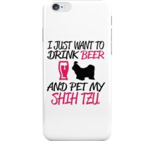 I Just Want To Drink Beer And Pet My Shih Tzu iPhone Case/Skin