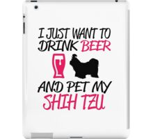 I Just Want To Drink Beer And Pet My Shih Tzu iPad Case/Skin