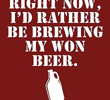 Right Now I'd Rather Be Brewing My Own Beer by fashionera