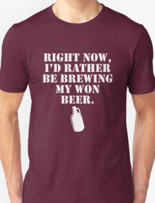 Right Now I'd Rather Be Brewing My Own Beer T-Shirt