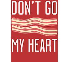 Don't Go Bacon My Heart T Shirt Photographic Print