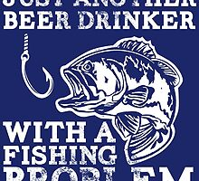 Just Another Beer Drinker With A Fishing Problem by fashionera