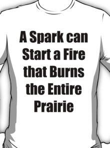 A spark can start a fire that burns the entire prairie T-Shirt
