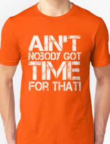 Ain't Nobody Got Time for That, White Graphic T-Shirt Unisex T-Shirt
