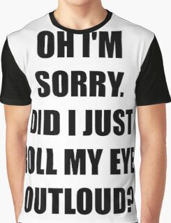 Oh, I'm Sorry. Did I Just Roll My Eyes Out Loud?  Graphic T-Shirt