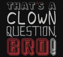 That's a clown question, BRO!