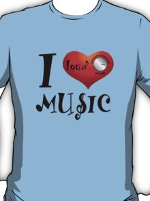 I Love Loud Music T-Shirt