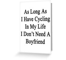 As Long As I Have Cycling In My Life I Don't Need A Boyfriend Greeting Card