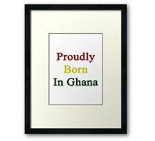 Proudly Born In Ghana Framed Print