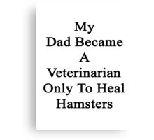 My Dad Became A Veterinarian Only To Heal Hamsters Canvas Print