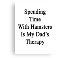 Spending Time With Hamsters Is My Dad's Therapy Canvas Print