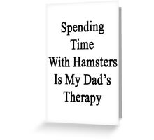 Spending Time With Hamsters Is My Dad's Therapy Greeting Card