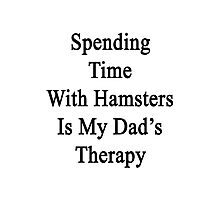 Spending Time With Hamsters Is My Dad's Therapy Photographic Print
