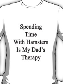 Spending Time With Hamsters Is My Dad's Therapy T-Shirt