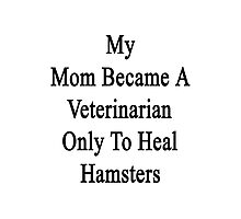 My Mom Became A Veterinarian Only To Heal Hamsters Photographic Print