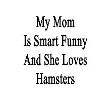 My Mom Is Smart Funny And She Loves Hamsters Photographic Print
