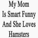 My Mom Is Smart Funny And She Loves Hamsters by supernova23