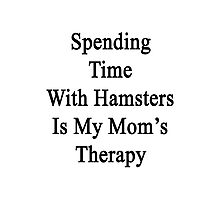 Spending Time With Hamsters Is My Mom's Therapy Photographic Print
